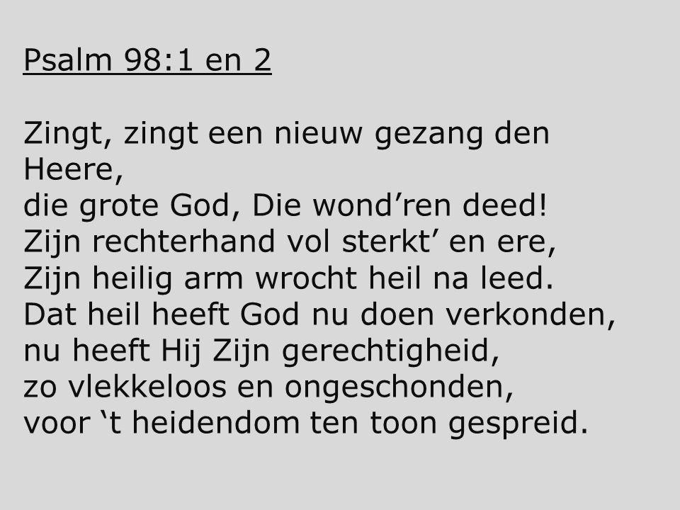 Psalm 98:1 en 2 Zingt, zingt een nieuw gezang den Heere, die grote God, Die wond'ren deed! Zijn rechterhand vol sterkt' en ere, Zijn heilig arm wrocht