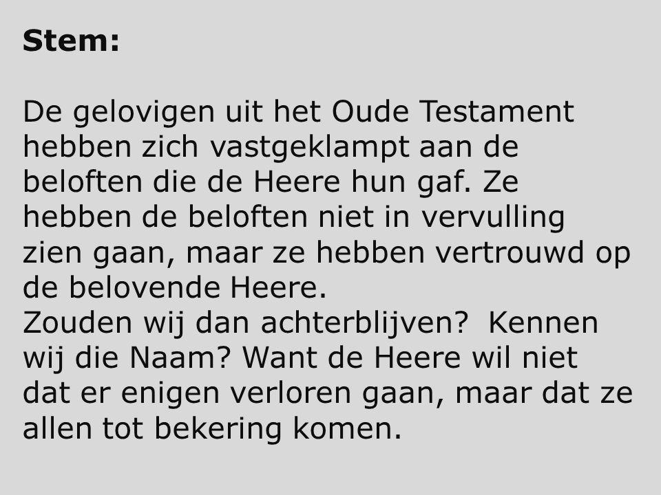 Stem: De gelovigen uit het Oude Testament hebben zich vastgeklampt aan de beloften die de Heere hun gaf. Ze hebben de beloften niet in vervulling zien