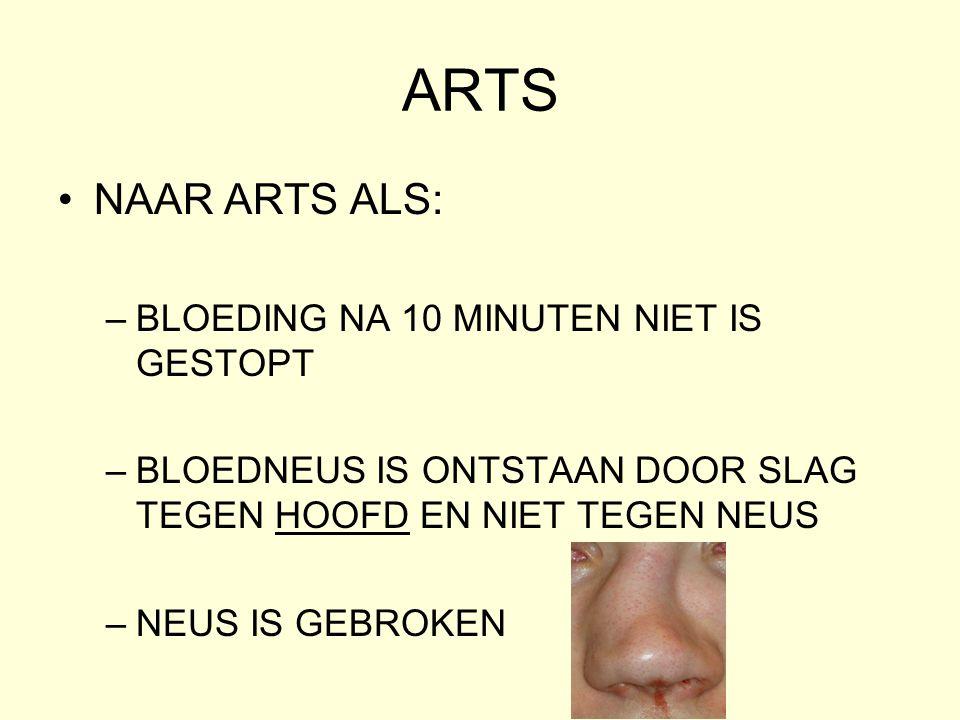 ARTS •NAAR ARTS ALS: –BLOEDING NA 10 MINUTEN NIET IS GESTOPT –BLOEDNEUS IS ONTSTAAN DOOR SLAG TEGEN HOOFD EN NIET TEGEN NEUS –NEUS IS GEBROKEN