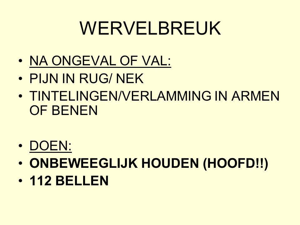 WERVELBREUK •NA ONGEVAL OF VAL: •PIJN IN RUG/ NEK •TINTELINGEN/VERLAMMING IN ARMEN OF BENEN •DOEN: •ONBEWEEGLIJK HOUDEN (HOOFD!!) •112 BELLEN