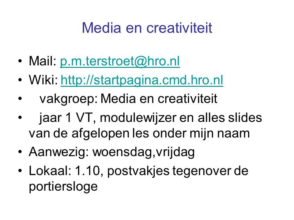 Media en creativiteit •Mail: p.m.terstroet@hro.nlp.m.terstroet@hro.nl •Wiki: http://startpagina.cmd.hro.nlhttp://startpagina.cmd.hro.nl • vakgroep: Media en creativiteit • jaar 1 VT, modulewijzer en alles slides van de afgelopen les onder mijn naam •Aanwezig: woensdag,vrijdag •Lokaal: 1.10, postvakjes tegenover de portiersloge