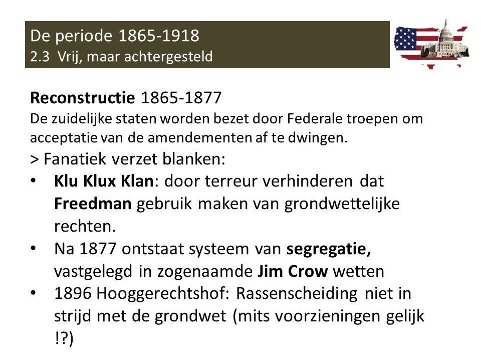 De periode 1865-1918 2.3 Vrij, maar achtergesteld Reconstructie 1865-1877 De zuidelijke staten worden bezet door Federale troepen om acceptatie van de amendementen af te dwingen.