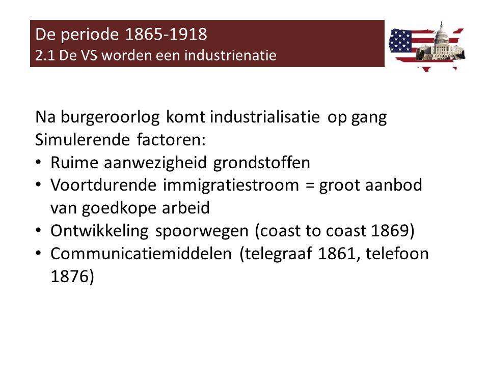 De periode 1865-1918 2.1 De VS worden een industrienatie Na burgeroorlog komt industrialisatie op gang Simulerende factoren: • Ruime aanwezigheid grondstoffen • Voortdurende immigratiestroom = groot aanbod van goedkope arbeid • Ontwikkeling spoorwegen (coast to coast 1869) • Communicatiemiddelen (telegraaf 1861, telefoon 1876)