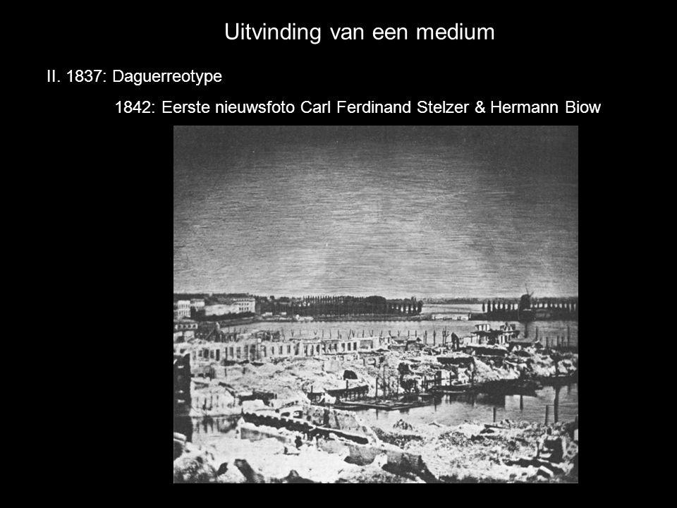 Uitvinding van een medium II. 1837: Daguerreotype 1842: Eerste nieuwsfoto Carl Ferdinand Stelzer & Hermann Biow