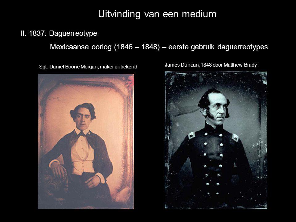 Uitvinding van een medium II. 1837: Daguerreotype Mexicaanse oorlog (1846 – 1848) – eerste gebruik daguerreotypes James Duncan, 1848 door Matthew Brad