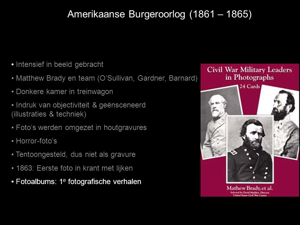 Amerikaanse Burgeroorlog (1861 – 1865) • Intensief in beeld gebracht • Matthew Brady en team (O'Sullivan, Gardner, Barnard) • Donkere kamer in treinwa