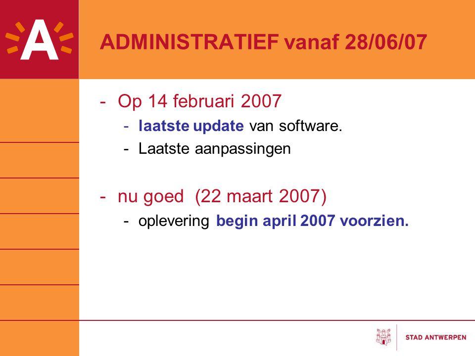 ADMINISTRATIEF vanaf 28/06/07 -Op 14 februari 2007 -laatste update van software. -Laatste aanpassingen -nu goed (22 maart 2007) -oplevering begin apri