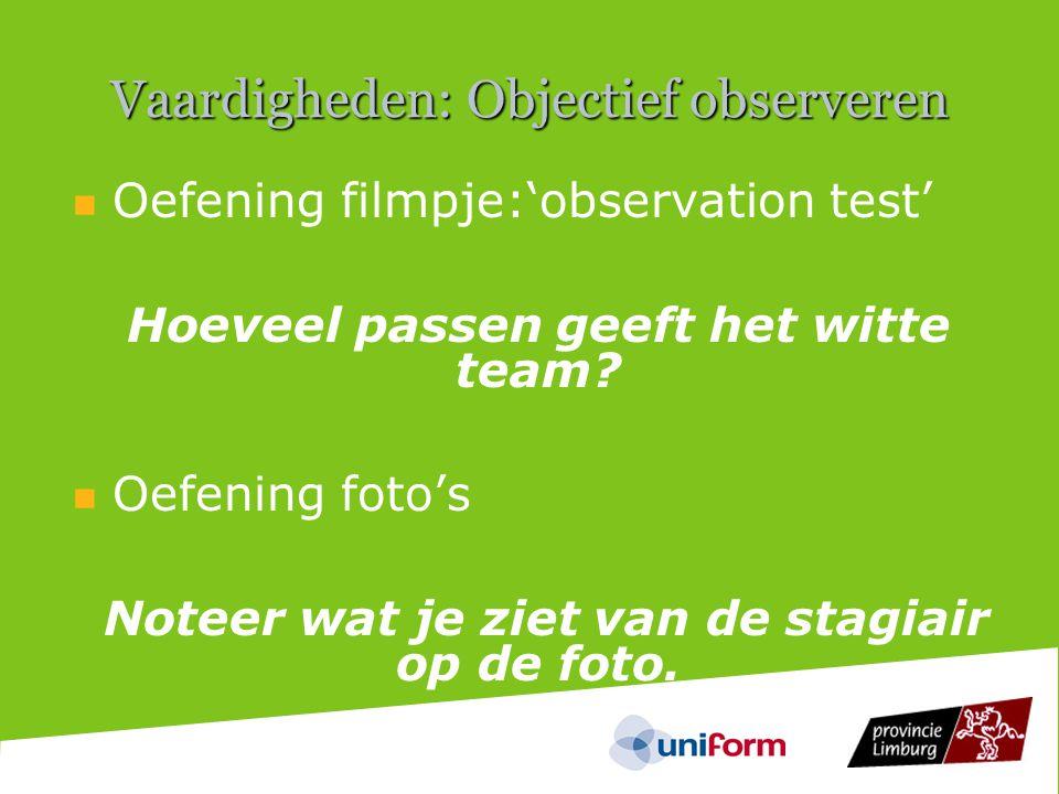 Vaardigheden: Objectief observeren  Oefening filmpje:'observation test' Hoeveel passen geeft het witte team.
