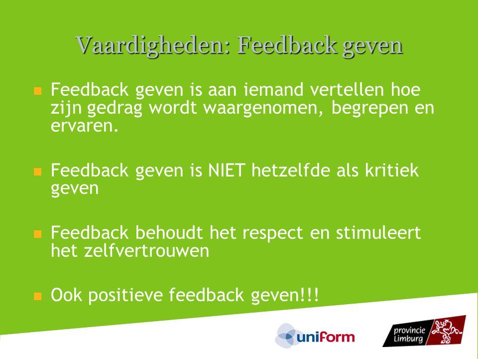 Vaardigheden: Feedback geven  Feedback geven is aan iemand vertellen hoe zijn gedrag wordt waargenomen, begrepen en ervaren.