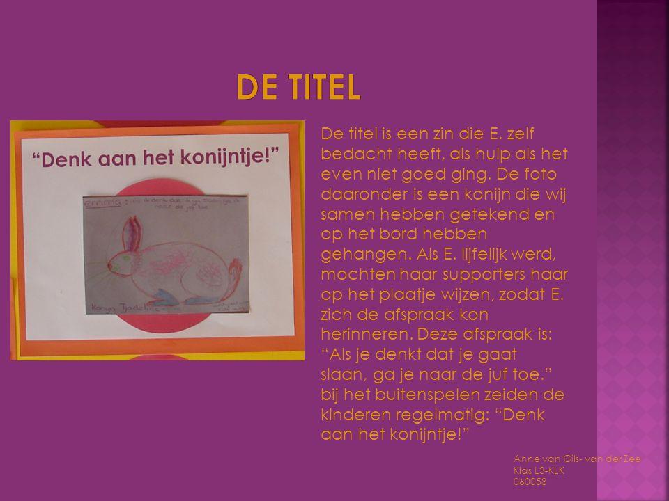 Anne van Gils- van der Zee Klas L3-KLK 060058 De titel is een zin die E. zelf bedacht heeft, als hulp als het even niet goed ging. De foto daaronder i