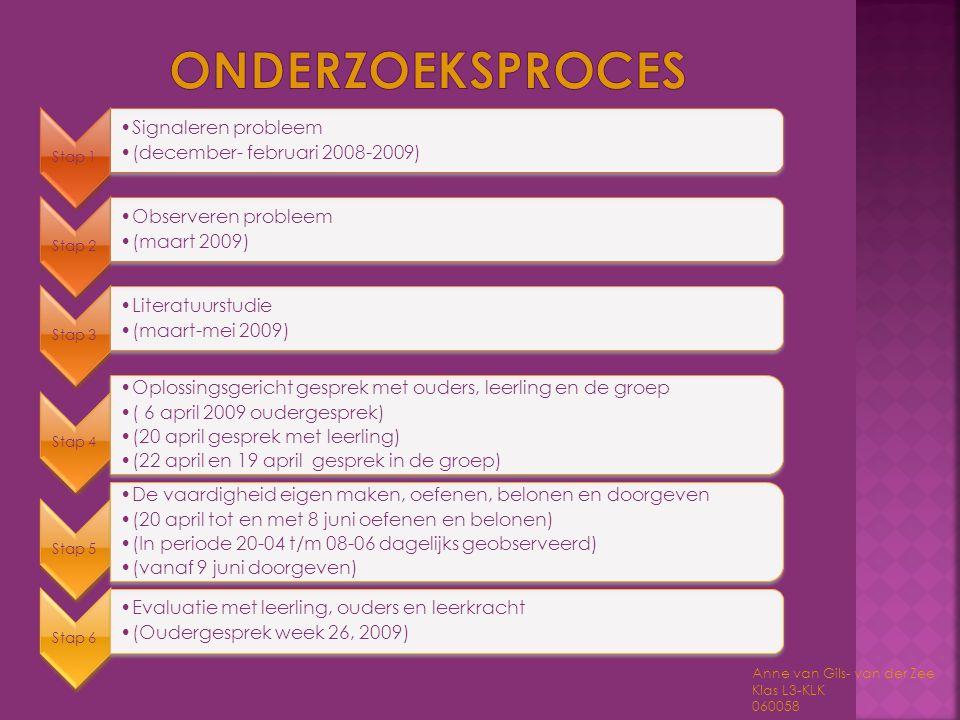 Anne van Gils- van der Zee Klas L3-KLK 060058 Stap 1 •Signaleren probleem •(december- februari 2008-2009) Stap 2 •Observeren probleem •(maart 2009) St