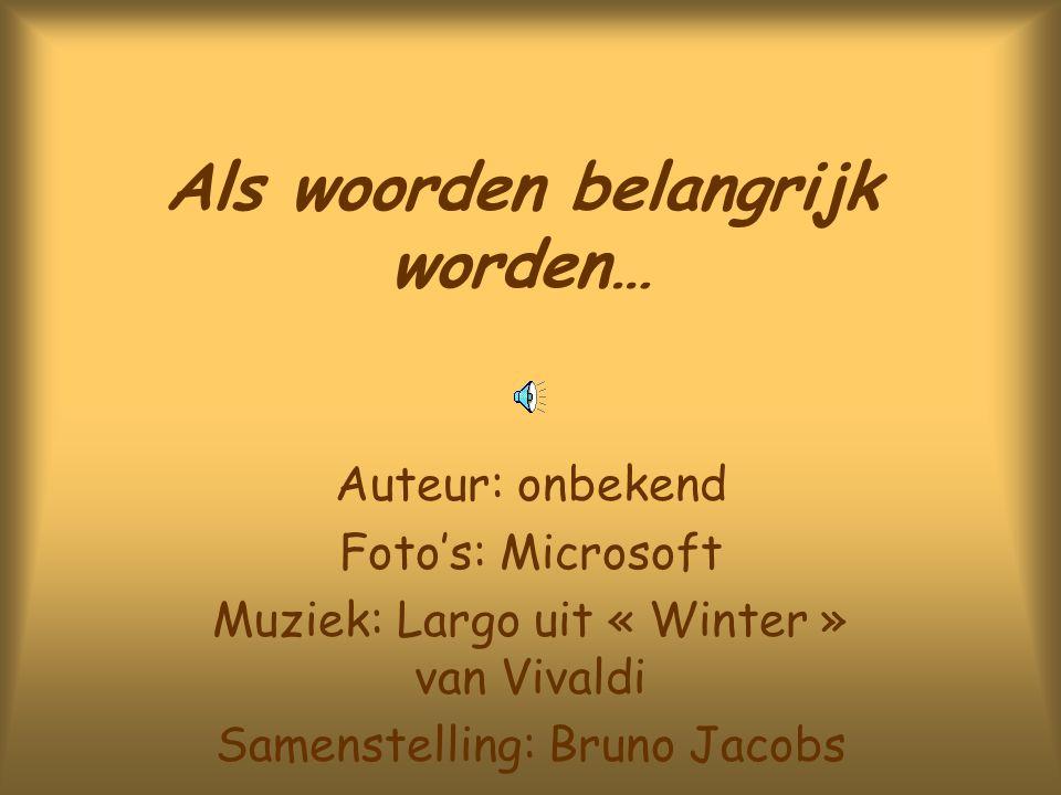 Als woorden belangrijk worden… Auteur: onbekend Foto's: Microsoft Muziek: Largo uit « Winter » van Vivaldi Samenstelling: Bruno Jacobs