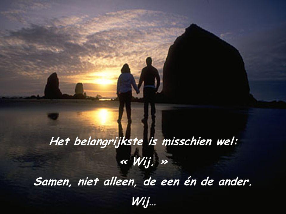 Het belangrijkste is misschien wel: « Wij. » Samen, niet alleen, de een én de ander. Wij…