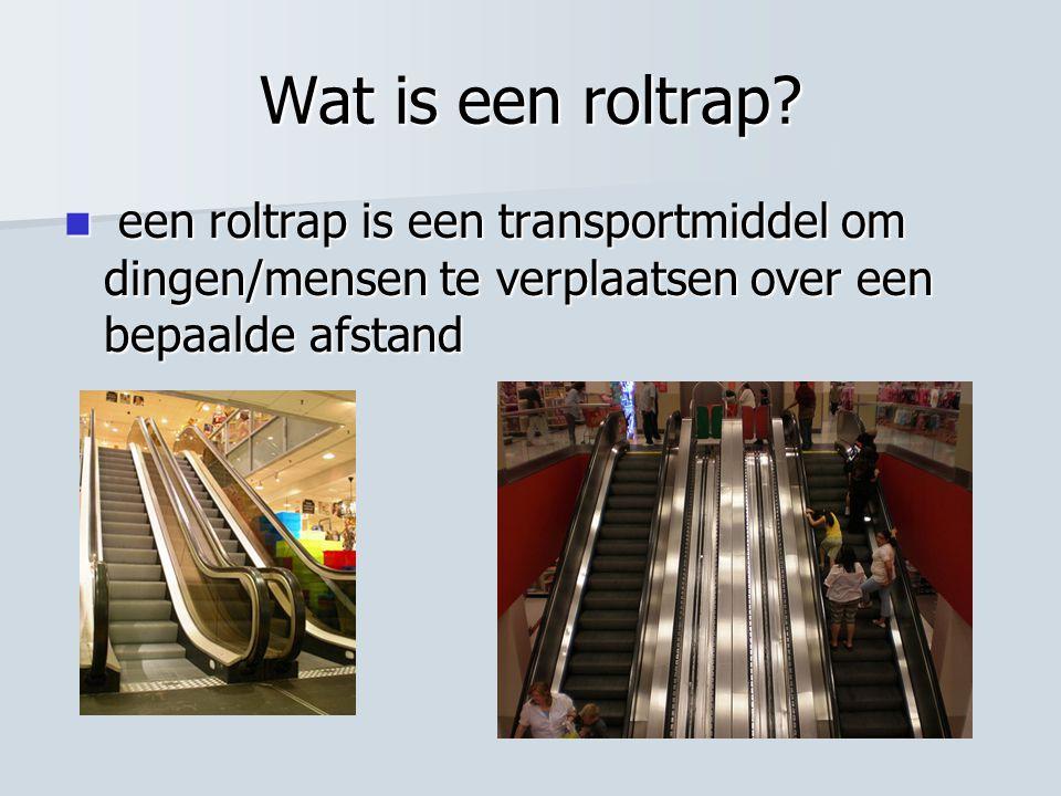 Wat is een roltrap?  een roltrap is een transportmiddel om dingen/mensen te verplaatsen over een bepaalde afstand