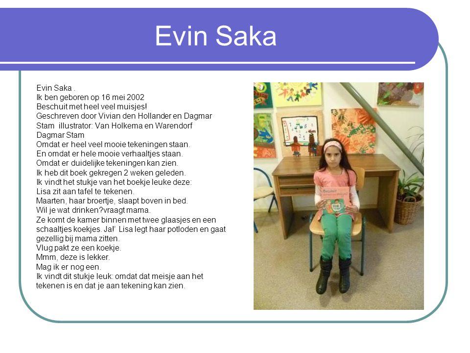 Evin Saka Evin Saka. Ik ben geboren op 16 mei 2002 Beschuit met heel veel muisjes! Geschreven door Vivian den Hollander en Dagmar Stam illustrator: Va