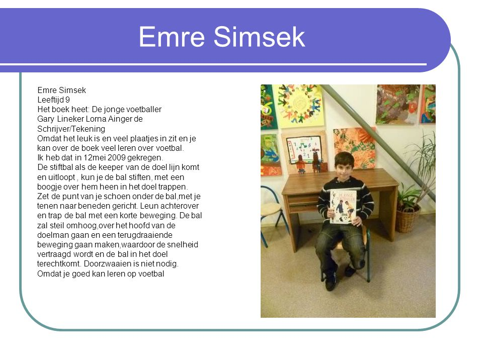 Emre Simsek Leeftijd 9 Het boek heet: De jonge voetballer Gary Lineker Lorna Ainger de Schrijver/Tekening Omdat het leuk is en veel plaatjes in zit en je kan over de boek veel leren over voetbal.