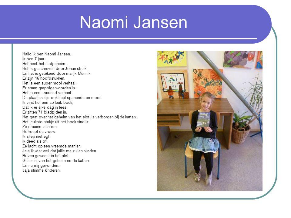 Naomi Jansen Hallo ik ben Naomi Jansen. Ik ben 7 jaar. Het heet het slotgeheim. Het is geschreven door Johan struik. En het is getekend door marijk Mu