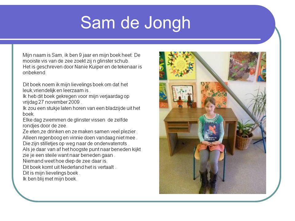 Sam de Jongh Mijn naam is Sam, ik ben 9 jaar en mijn boek heet: De mooiste vis van de zee zoekt zij n glinster schub. Het is geschreven door Nanie Kui