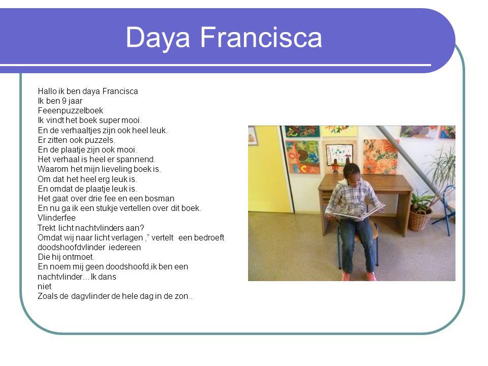 Daya Francisca Hallo ik ben daya Francisca Ik ben 9 jaar Feeenpuzzelboek Ik vindt het boek super mooi. En de verhaaltjes zijn ook heel leuk. Er zitten