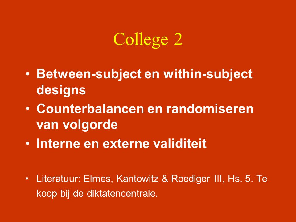 College 2 •Between-subject en within-subject designs •Counterbalancen en randomiseren van volgorde •Interne en externe validiteit •Literatuur: Elmes,