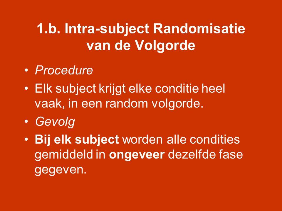 1.b. Intra-subject Randomisatie van de Volgorde •Procedure •Elk subject krijgt elke conditie heel vaak, in een random volgorde. •Gevolg •Bij elk subje