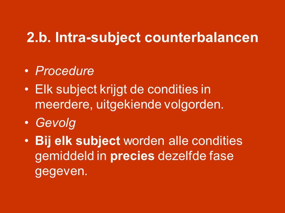 2.b. Intra-subject counterbalancen •Procedure •Elk subject krijgt de condities in meerdere, uitgekiende volgorden. •Gevolg •Bij elk subject worden all