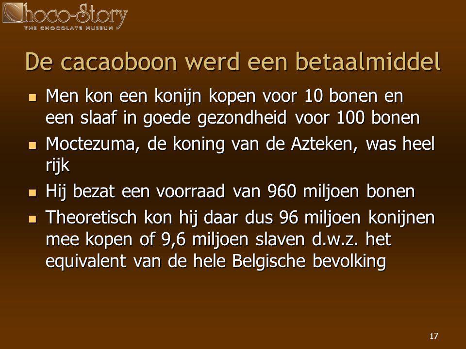 17 De cacaoboon werd een betaalmiddel  Men kon een konijn kopen voor 10 bonen en een slaaf in goede gezondheid voor 100 bonen  Moctezuma, de koning