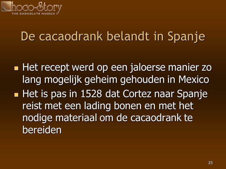 23 De cacaodrank belandt in Spanje  Het recept werd op een jaloerse manier zo lang mogelijk geheim gehouden in Mexico  Het is pas in 1528 dat Cortez