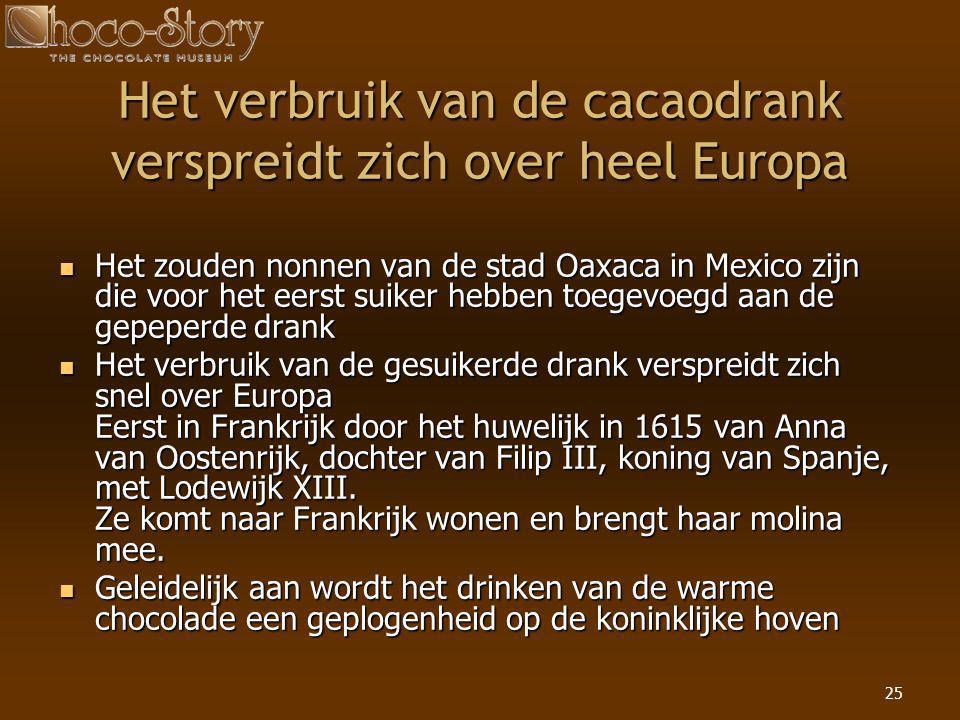 25 Het verbruik van de cacaodrank verspreidt zich over heel Europa  Het zouden nonnen van de stad Oaxaca in Mexico zijn die voor het eerst suiker heb