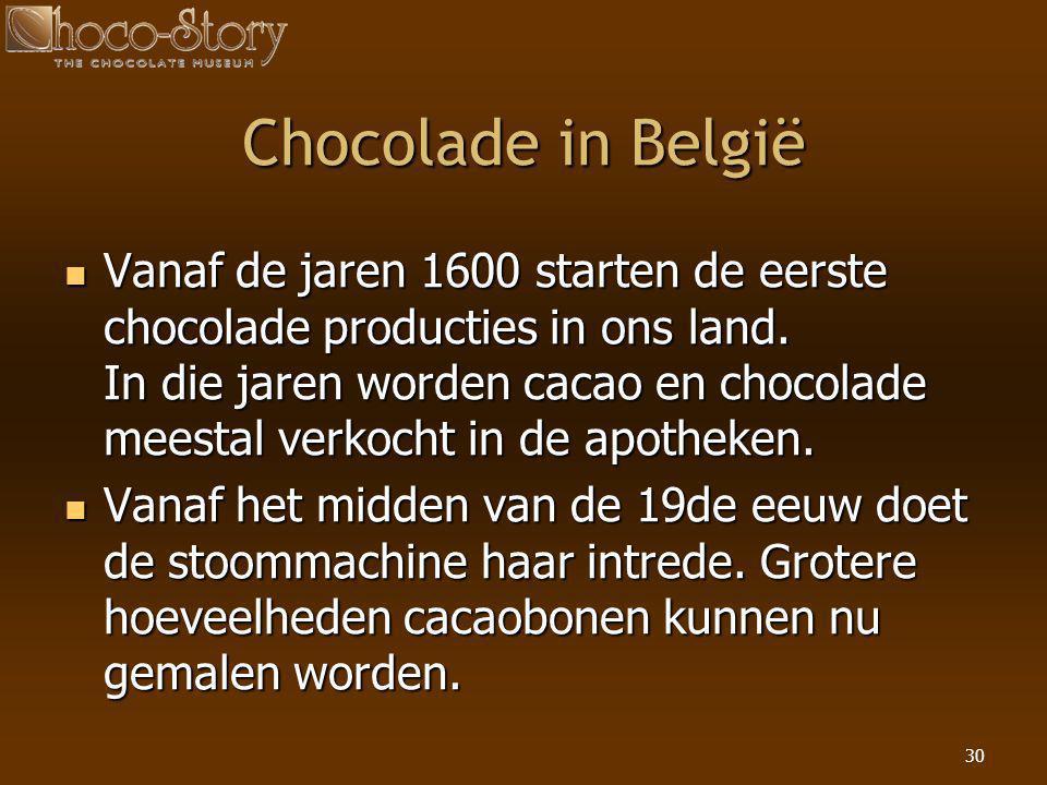 30 Chocolade in België  Vanaf de jaren 1600 starten de eerste chocolade producties in ons land. In die jaren worden cacao en chocolade meestal verkoc