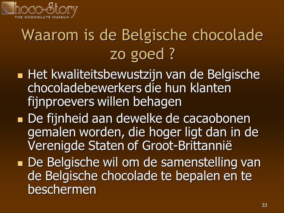 33 Waarom is de Belgische chocolade zo goed ?  Het kwaliteitsbewustzijn van de Belgische chocoladebewerkers die hun klanten fijnproevers willen behag