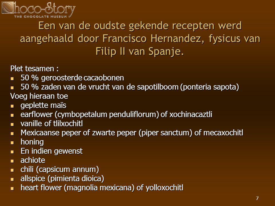 7 Een van de oudste gekende recepten werd aangehaald door Francisco Hernandez, fysicus van Filip II van Spanje. Plet tesamen :  50 % geroosterde caca