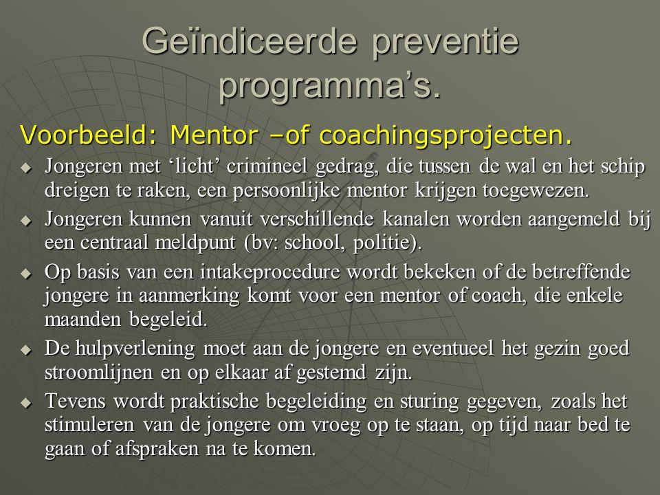 Geïndiceerde preventie programma's. Voorbeeld: Mentor –of coachingsprojecten.  Jongeren met 'licht' crimineel gedrag, die tussen de wal en het schip