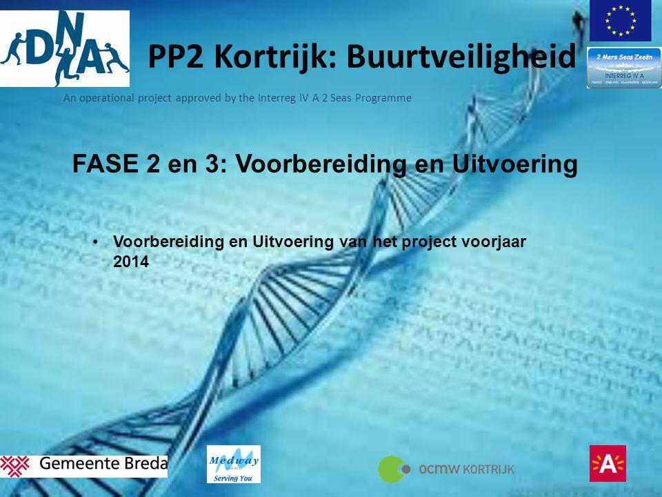 An operational project approved by the Interreg IV A 2 Seas Programme PP2 Kortrijk: Buurtveiligheid FASE 2 en 3: Voorbereiding en Uitvoering •Voorbereiding en Uitvoering van het project voorjaar 2014