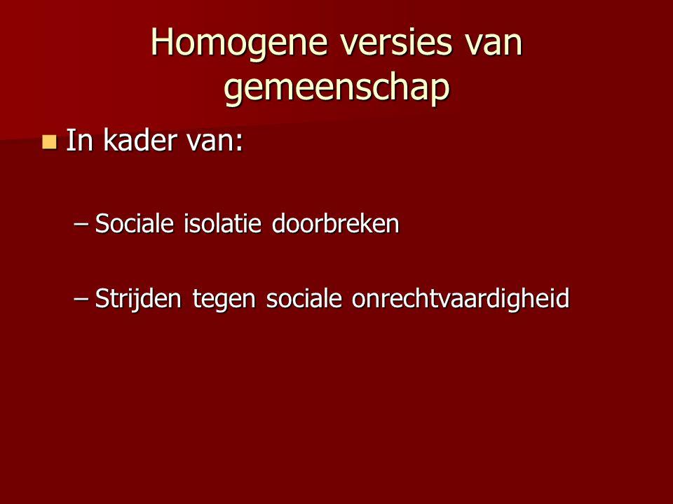 Homogene versies van gemeenschap  In kader van: –Sociale isolatie doorbreken –Strijden tegen sociale onrechtvaardigheid