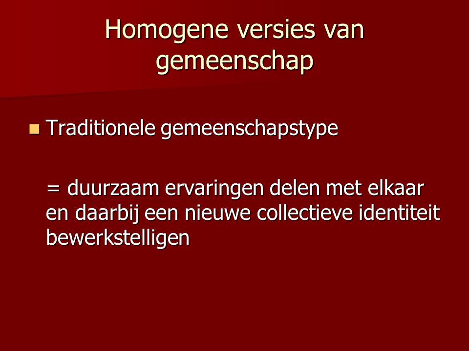 Homogene versies van gemeenschap  Traditionele gemeenschapstype = duurzaam ervaringen delen met elkaar en daarbij een nieuwe collectieve identiteit b