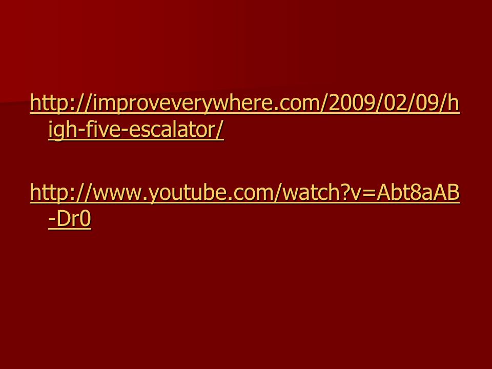 http://improveverywhere.com/2009/02/09/h igh-five-escalator/ http://improveverywhere.com/2009/02/09/h igh-five-escalator/ http://www.youtube.com/watch