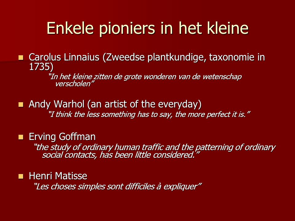 Enkele pioniers in het kleine  Carolus Linnaius (Zweedse plantkundige, taxonomie in 1735) In het kleine zitten de grote wonderen van de wetenschap verscholen  Andy Warhol (an artist of the everyday) I think the less something has to say, the more perfect it is.  Erving Goffman the study of ordinary human traffic and the patterning of ordinary social contacts, has been little considered.  Henri Matisse Les choses simples sont difficiles à expliquer