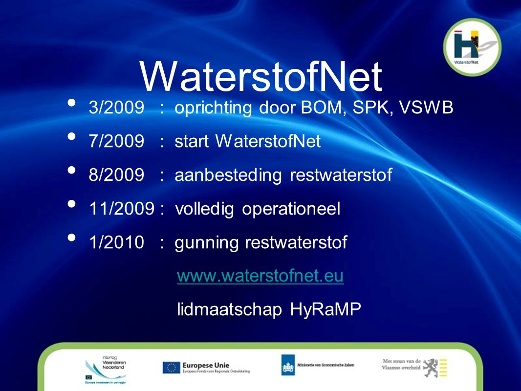 WaterstofNet • 3/2009 : oprichting door BOM, SPK, VSWB • 7/2009 : start WaterstofNet • 8/2009 : aanbesteding restwaterstof • 11/2009 : volledig operationeel • 1/2010 : gunning restwaterstof www.waterstofnet.eu lidmaatschap HyRaMP