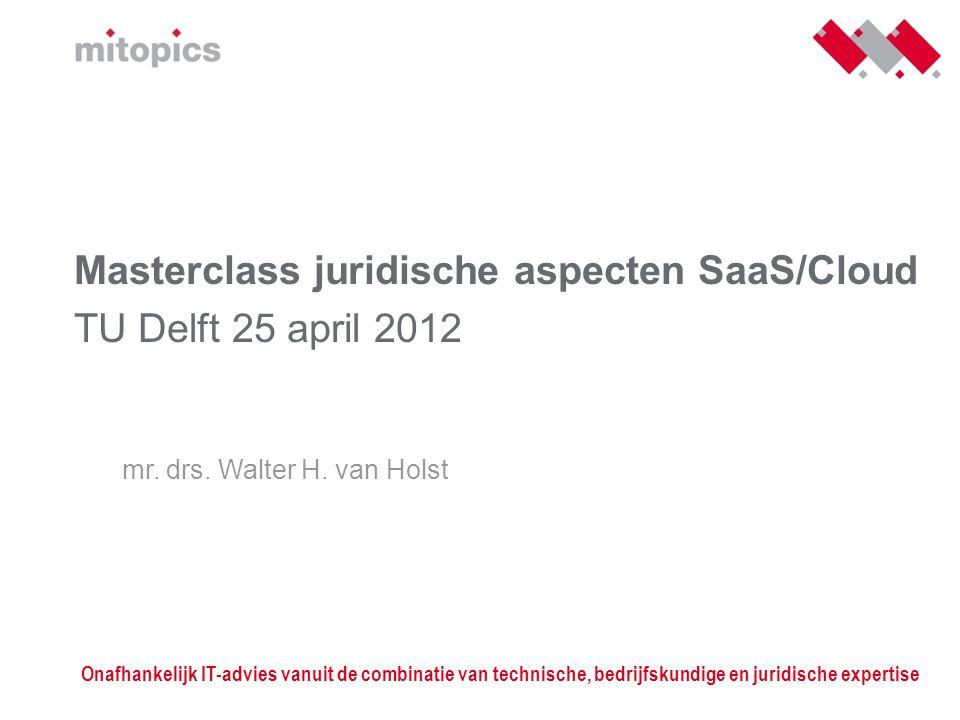 Masterclass juridische aspecten SaaS/Cloud TU Delft 25 april 2012 mr. drs. Walter H. van Holst Onafhankelijk IT-advies vanuit de combinatie van techni