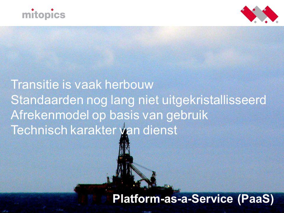 Platform-as-a-Service (PaaS) Transitie is vaak herbouw Standaarden nog lang niet uitgekristallisseerd Afrekenmodel op basis van gebruik Technisch kara