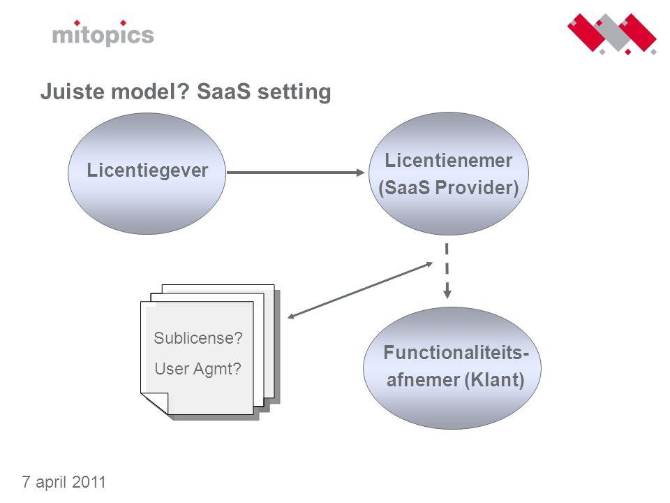 7 april 2011 Juiste model? SaaS setting Licentienemer (SaaS Provider) Functionaliteits- afnemer (Klant) Sublicense? User Agmt? Licentiegever