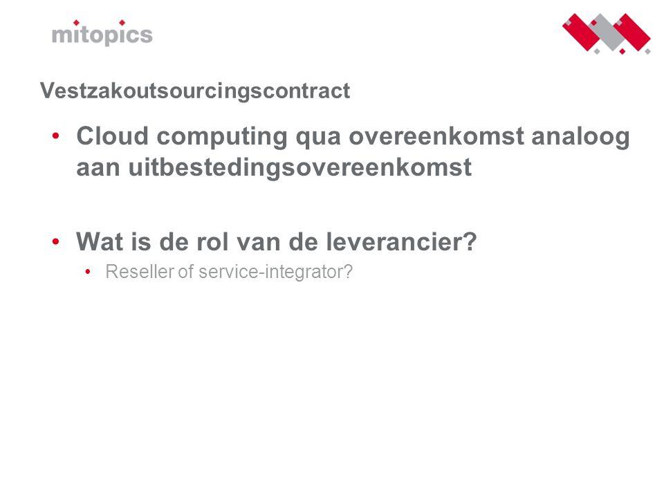 Vestzakoutsourcingscontract •Cloud computing qua overeenkomst analoog aan uitbestedingsovereenkomst •Wat is de rol van de leverancier? •Reseller of se