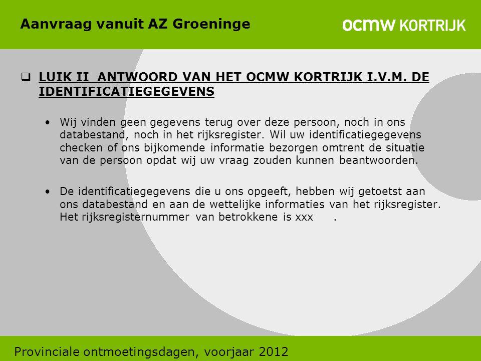 Aanvraag vanuit AZ Groeninge  LUIK II ANTWOORD VAN HET OCMW KORTRIJK I.V.M. DE IDENTIFICATIEGEGEVENS •Wij vinden geen gegevens terug over deze persoo