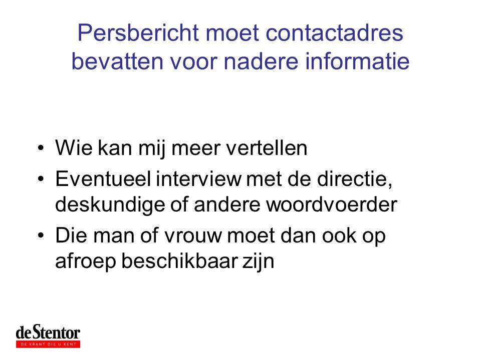 Persbericht moet contactadres bevatten voor nadere informatie •Wie kan mij meer vertellen •Eventueel interview met de directie, deskundige of andere w
