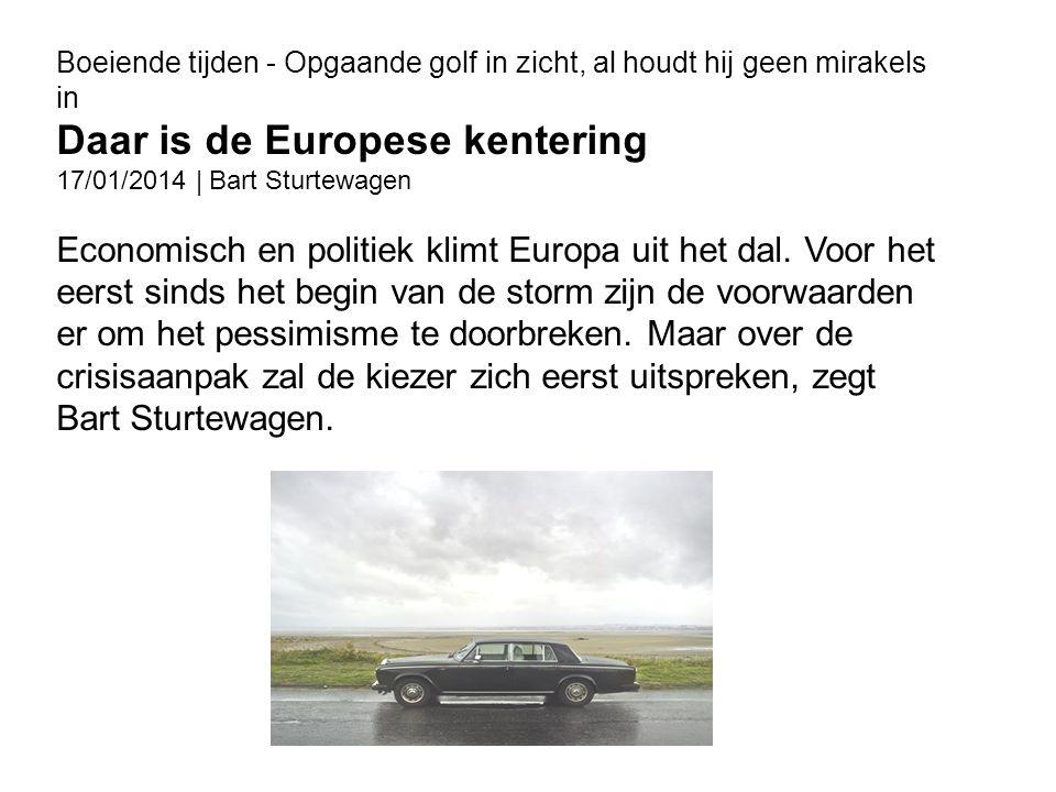 Boeiende tijden - Opgaande golf in zicht, al houdt hij geen mirakels in Daar is de Europese kentering 17/01/2014 | Bart Sturtewagen Economisch en politiek klimt Europa uit het dal.