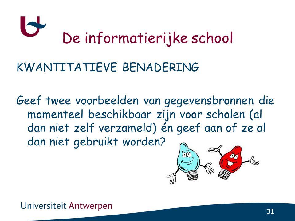 31 De informatierijke school KWANTITATIEVE BENADERING Geef twee voorbeelden van gegevensbronnen die momenteel beschikbaar zijn voor scholen (al dan niet zelf verzameld) én geef aan of ze al dan niet gebruikt worden?