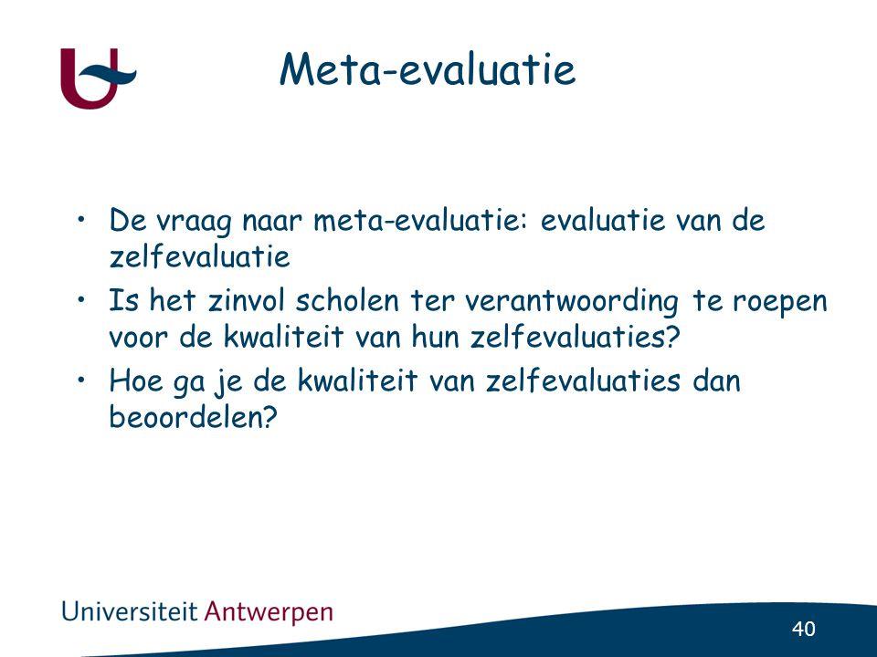 40 Meta-evaluatie •De vraag naar meta-evaluatie: evaluatie van de zelfevaluatie •Is het zinvol scholen ter verantwoording te roepen voor de kwaliteit van hun zelfevaluaties.
