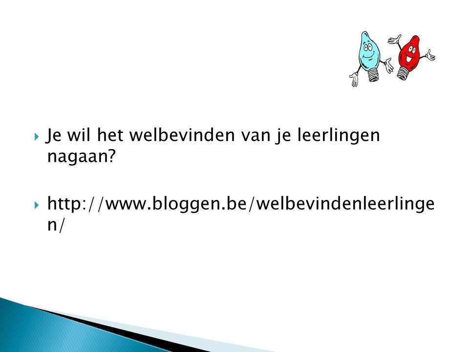  Je wil het welbevinden van je leerlingen nagaan?  http://www.bloggen.be/welbevindenleerlinge n/