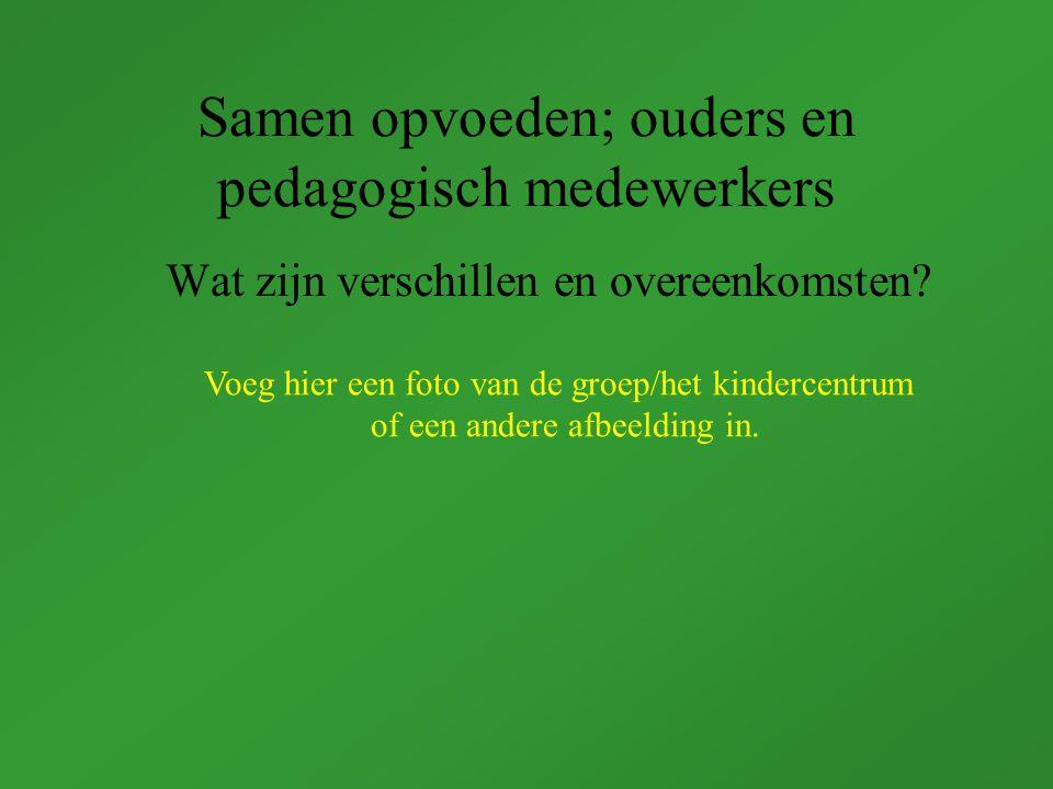 Samen opvoeden; ouders en pedagogisch medewerkers Wat zijn verschillen en overeenkomsten.